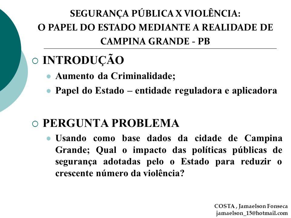 SEGURANÇA PÚBLICA X VIOLÊNCIA: O PAPEL DO ESTADO MEDIANTE A REALIDADE DE CAMPINA GRANDE - PB COSTA, Jamaelson Fonseca jamaelson_15@hotmail.com INTRODU