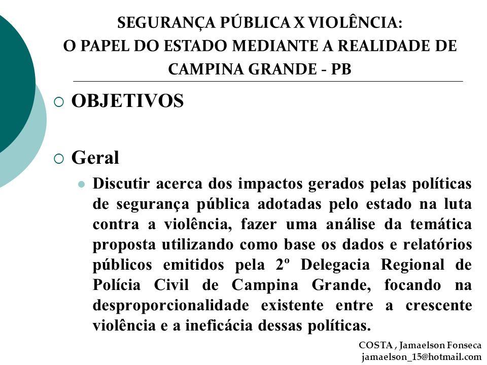 SEGURANÇA PÚBLICA X VIOLÊNCIA: O PAPEL DO ESTADO MEDIANTE A REALIDADE DE CAMPINA GRANDE - PB OBJETIVOS Geral Discutir acerca dos impactos gerados pela
