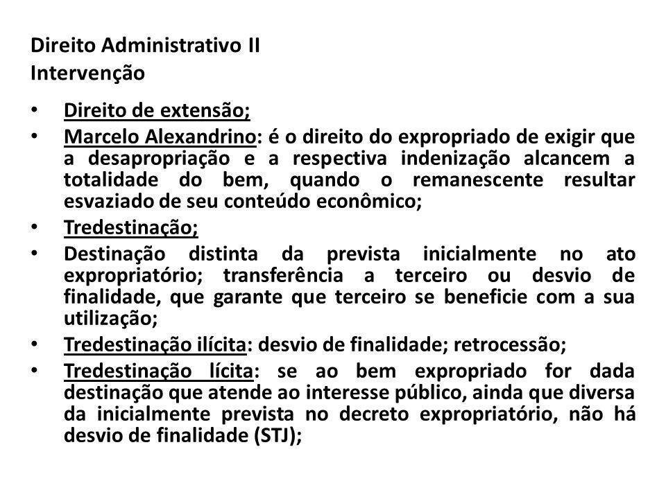 Direito Administrativo II Intervenção Direito de extensão; Marcelo Alexandrino: é o direito do expropriado de exigir que a desapropriação e a respecti