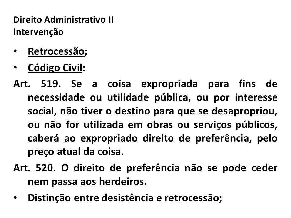 Direito Administrativo II Intervenção Retrocessão; Código Civil: Art. 519. Se a coisa expropriada para fins de necessidade ou utilidade pública, ou po