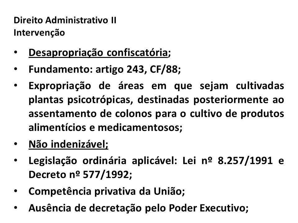 Direito Administrativo II Intervenção Desapropriação confiscatória; Fundamento: artigo 243, CF/88; Expropriação de áreas em que sejam cultivadas plant