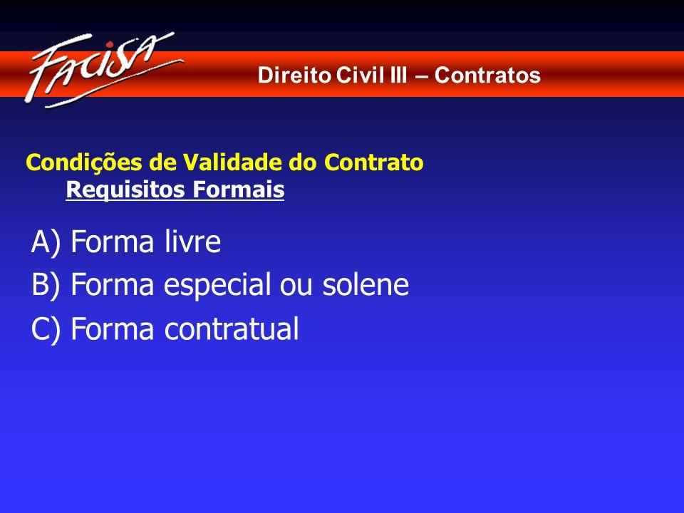 Direito Civil III – Contratos Condições de Validade do Contrato Requisitos Formais A) Forma livre C) Forma contratual B) Forma especial ou solene