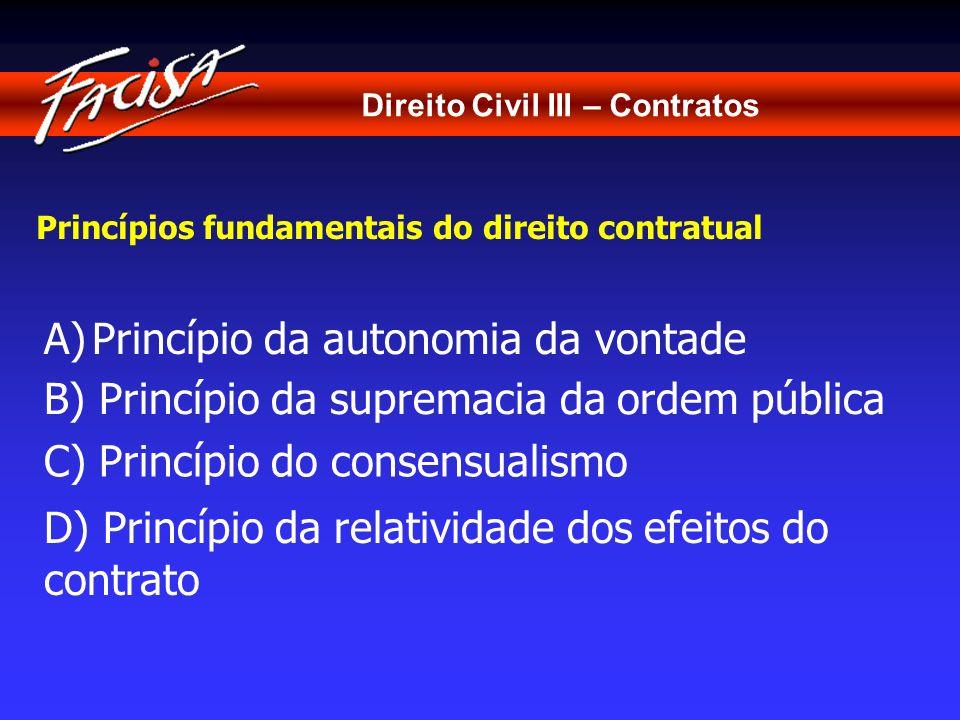 Direito Civil III – Contratos Princípios fundamentais do direito contratual A)Princípio da autonomia da vontade C) Princípio do consensualismo B) Prin