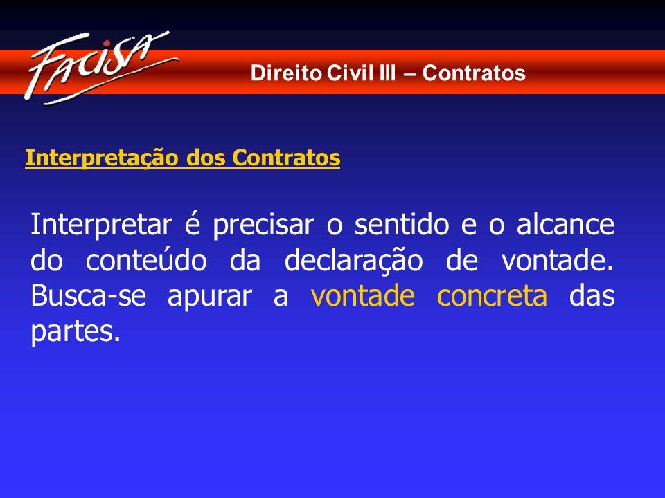 Direito Civil III – Contratos Interpretação dos Contratos Interpretar é precisar o sentido e o alcance do conteúdo da declaração de vontade. Busca-se