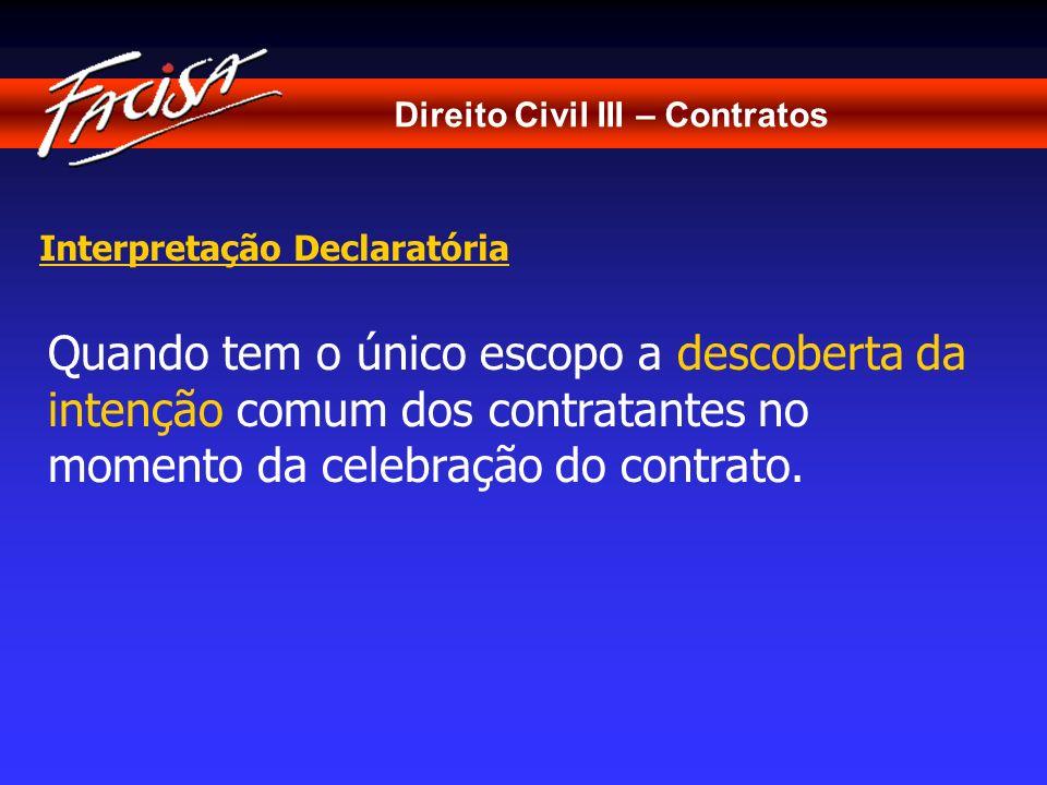 Direito Civil III – Contratos Interpretação Declaratória Quando tem o único escopo a descoberta da intenção comum dos contratantes no momento da celeb