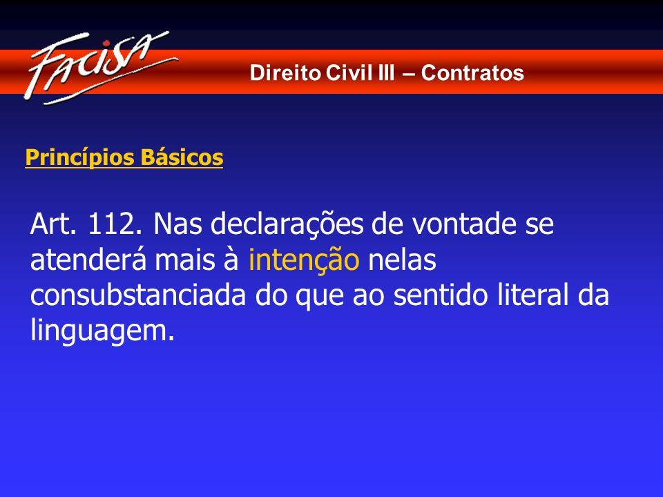 Direito Civil III – Contratos Princípios Básicos Art. 112. Nas declarações de vontade se atenderá mais à intenção nelas consubstanciada do que ao sent