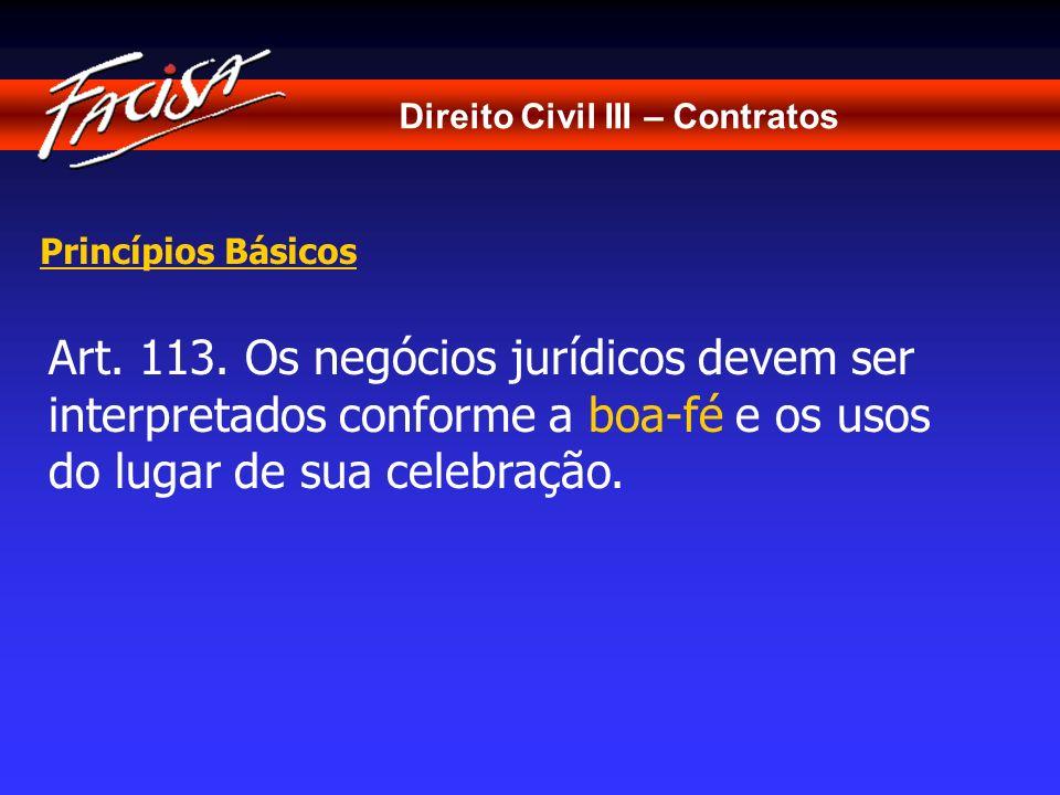 Direito Civil III – Contratos Princípios Básicos Art. 113. Os negócios jurídicos devem ser interpretados conforme a boa-fé e os usos do lugar de sua c