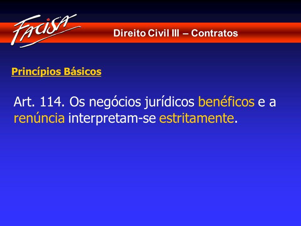 Direito Civil III – Contratos Princípios Básicos Art. 114. Os negócios jurídicos benéficos e a renúncia interpretam-se estritamente.
