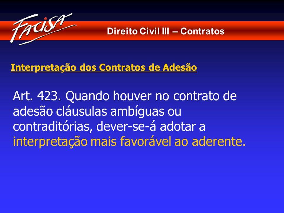 Direito Civil III – Contratos Interpretação dos Contratos de Adesão Art. 423. Quando houver no contrato de adesão cláusulas ambíguas ou contraditórias
