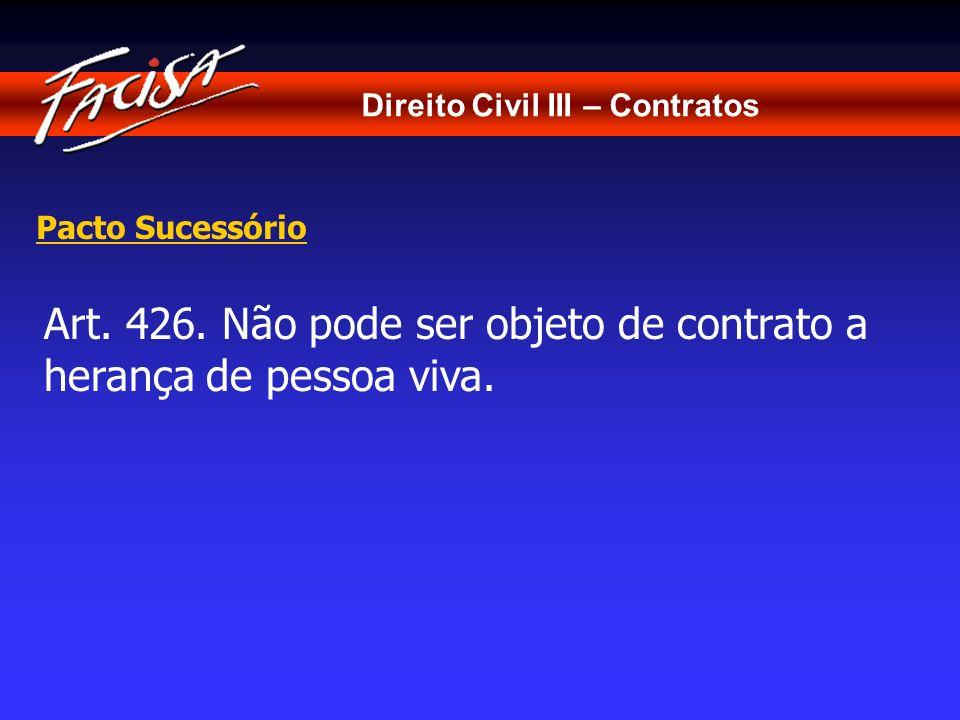 Direito Civil III – Contratos Pacto Sucessório Art. 426. Não pode ser objeto de contrato a herança de pessoa viva.