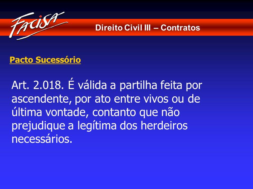 Direito Civil III – Contratos Pacto Sucessório Art. 2.018. É válida a partilha feita por ascendente, por ato entre vivos ou de última vontade, contant