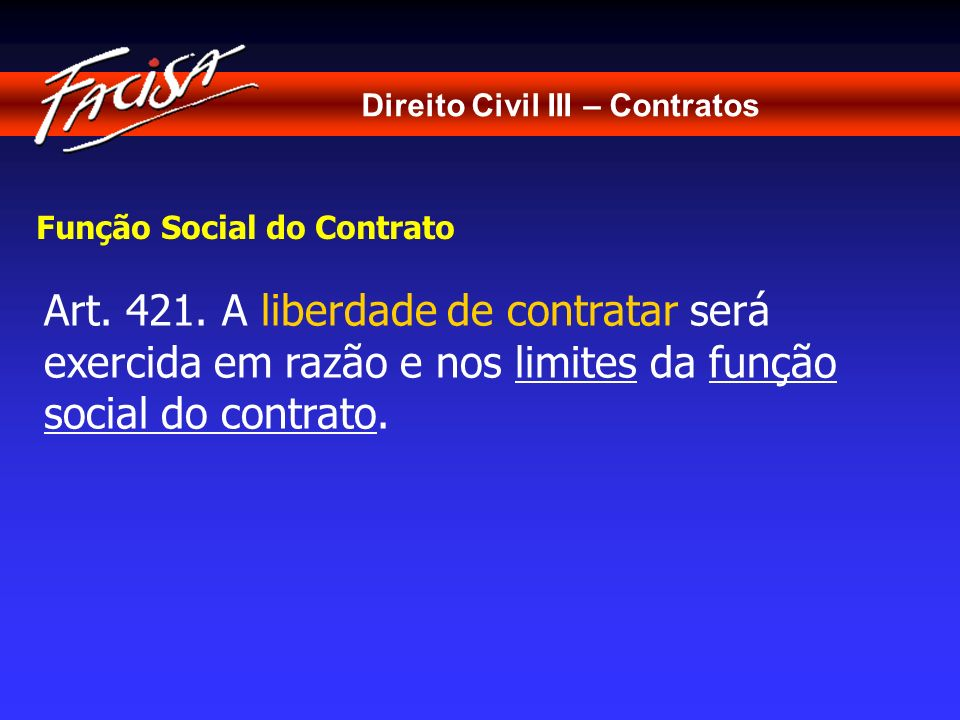 Direito Civil III – Contratos Função Social do Contrato Art. 421. A liberdade de contratar será exercida em razão e nos limites da função social do co