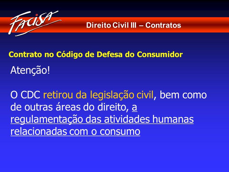 Direito Civil III – Contratos Contrato no Código de Defesa do Consumidor Atenção! O CDC retirou da legislação civil, bem como de outras áreas do direi