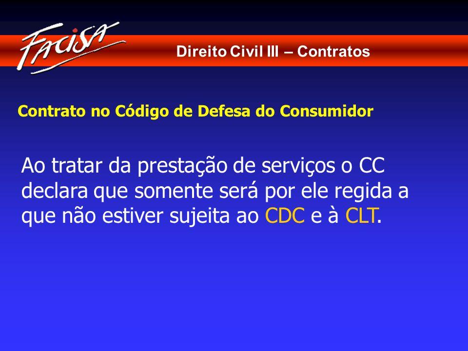 Direito Civil III – Contratos Contrato no Código de Defesa do Consumidor Ao tratar da prestação de serviços o CC declara que somente será por ele regi