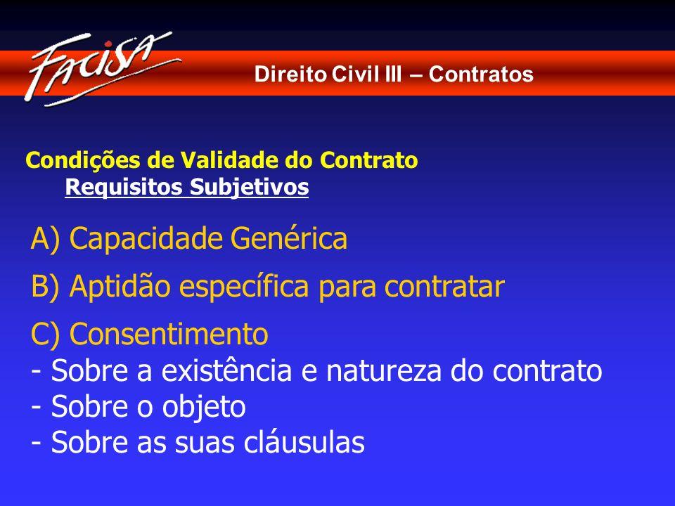 Direito Civil III – Contratos Condições de Validade do Contrato Requisitos Subjetivos A) Capacidade Genérica B) Aptidão específica para contratar C) C