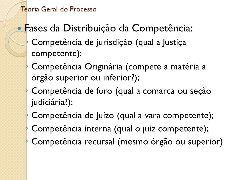 Teoria Geral do Processo Fases da Distribuição da Competência: Competência de jurisdição (qual a Justiça competente); Competência Originária (compete