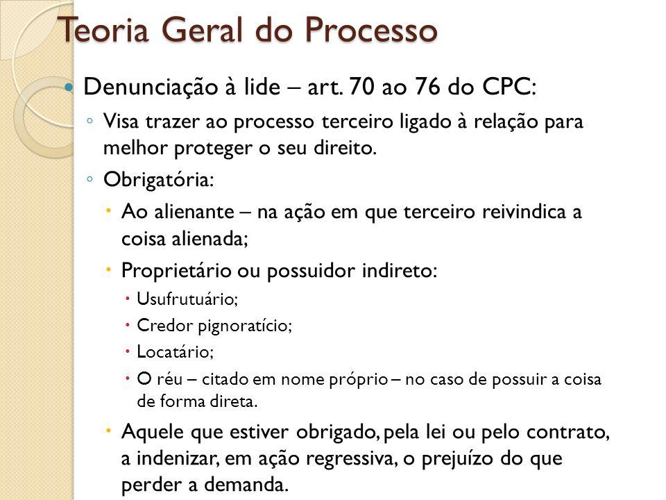 Teoria Geral do Processo Denunciação à lide – art. 70 ao 76 do CPC: Visa trazer ao processo terceiro ligado à relação para melhor proteger o seu direi
