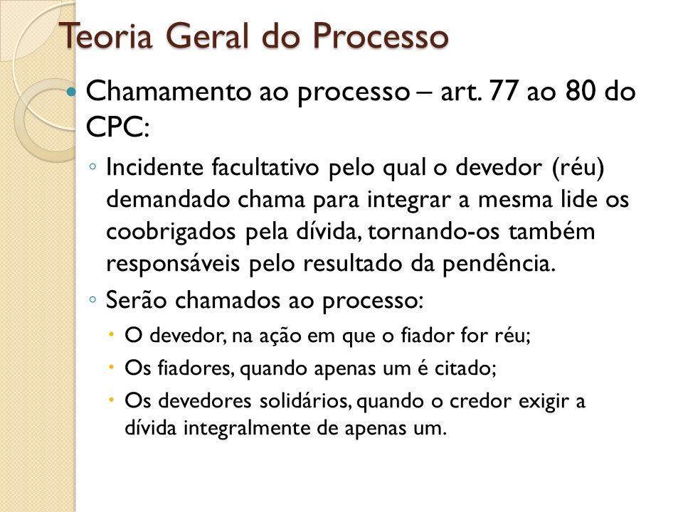 Teoria Geral do Processo Chamamento ao processo – art. 77 ao 80 do CPC: Incidente facultativo pelo qual o devedor (réu) demandado chama para integrar