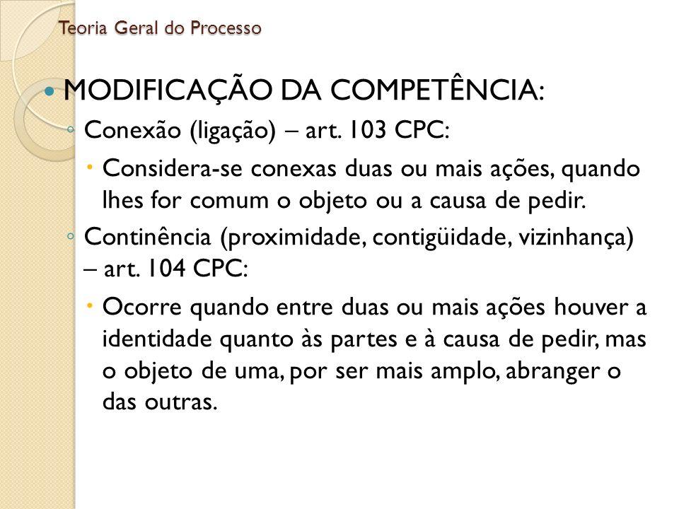 Teoria Geral do Processo MODIFICAÇÃO DA COMPETÊNCIA: Conexão (ligação) – art. 103 CPC: Considera-se conexas duas ou mais ações, quando lhes for comum