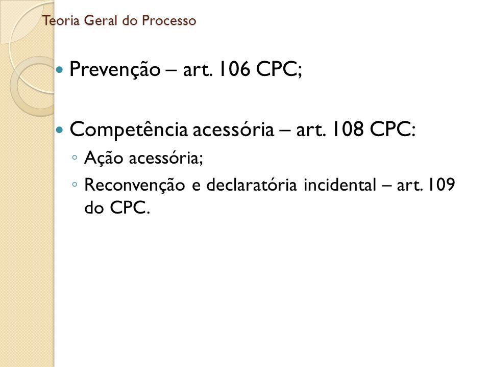Teoria Geral do Processo Prevenção – art. 106 CPC; Competência acessória – art. 108 CPC: Ação acessória; Reconvenção e declaratória incidental – art.