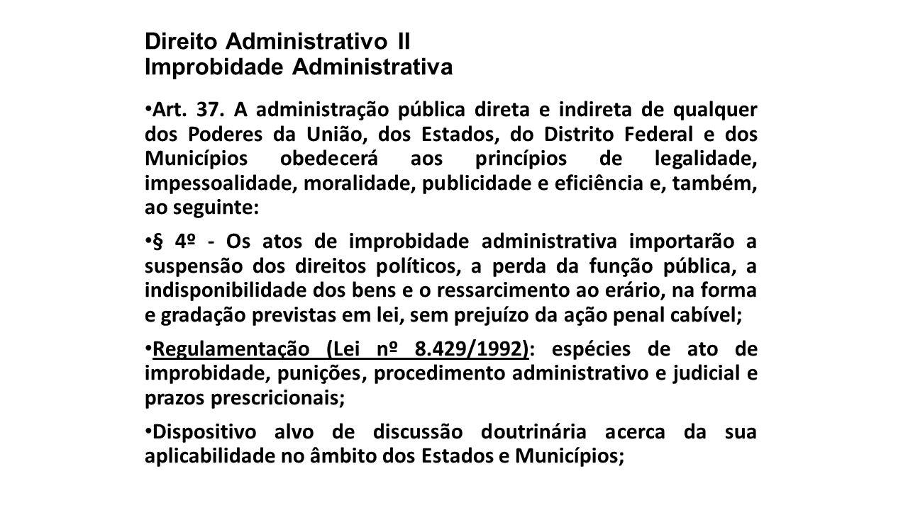 Direito Administrativo II Improbidade Administrativa Art. 37. A administração pública direta e indireta de qualquer dos Poderes da União, dos Estados,