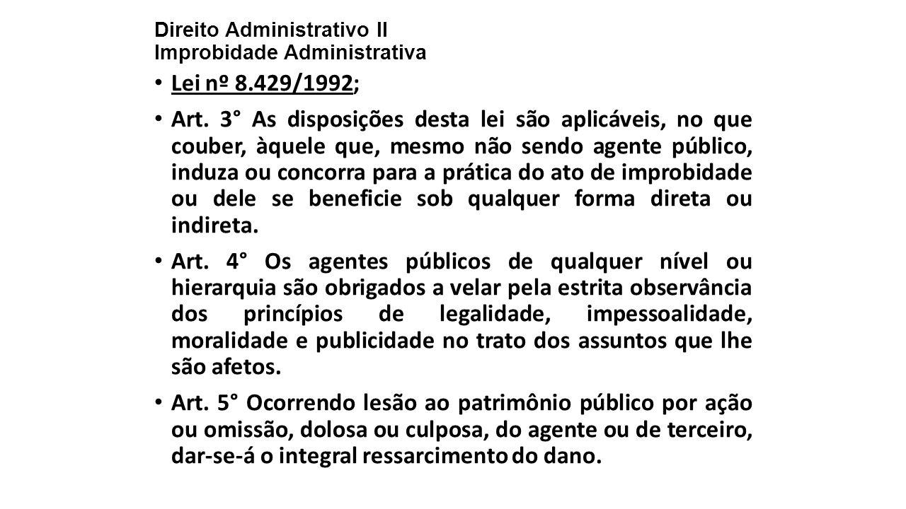 Direito Administrativo II Improbidade Administrativa Lei nº 8.429/1992; Art. 3° As disposições desta lei são aplicáveis, no que couber, àquele que, me