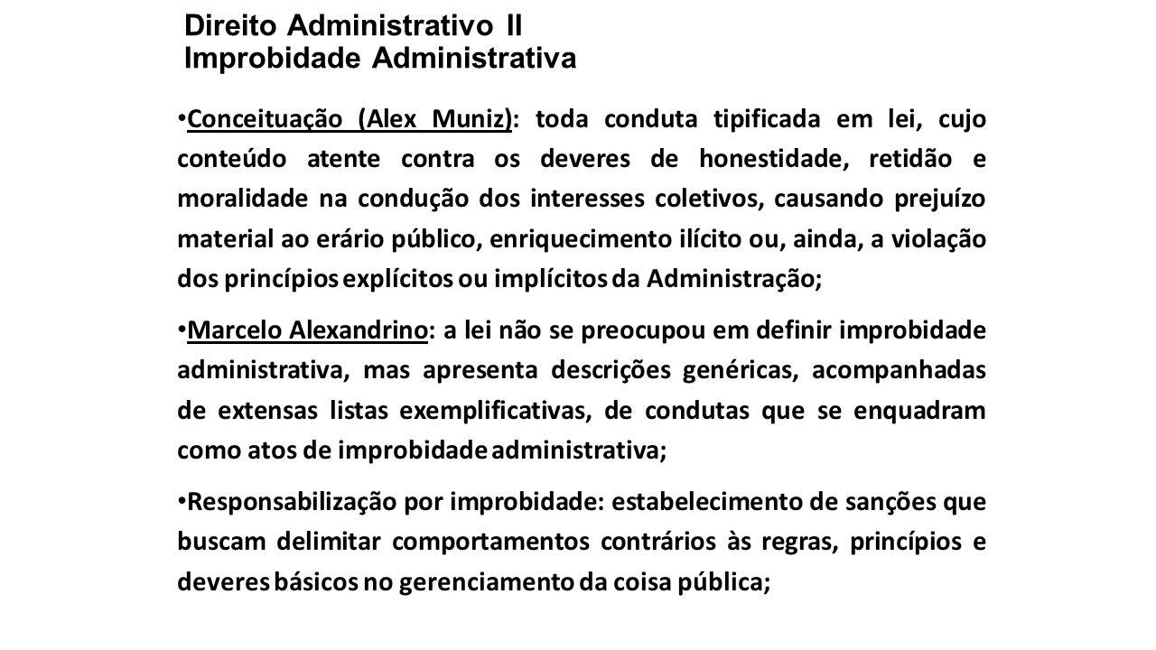 Direito Administrativo II Improbidade Administrativa Conceituação (Alex Muniz): toda conduta tipificada em lei, cujo conteúdo atente contra os deveres