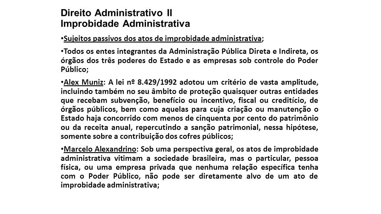 Direito Administrativo II Improbidade Administrativa Sujeitos passivos dos atos de improbidade administrativa; Todos os entes integrantes da Administr