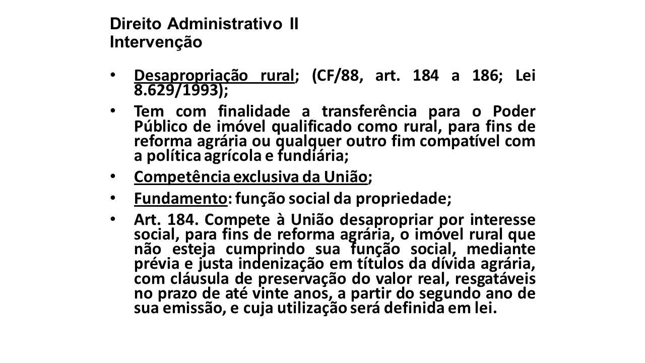 Direito Administrativo II Intervenção Desapropriação rural; (CF/88, art. 184 a 186; Lei 8.629/1993); Tem com finalidade a transferência para o Poder P
