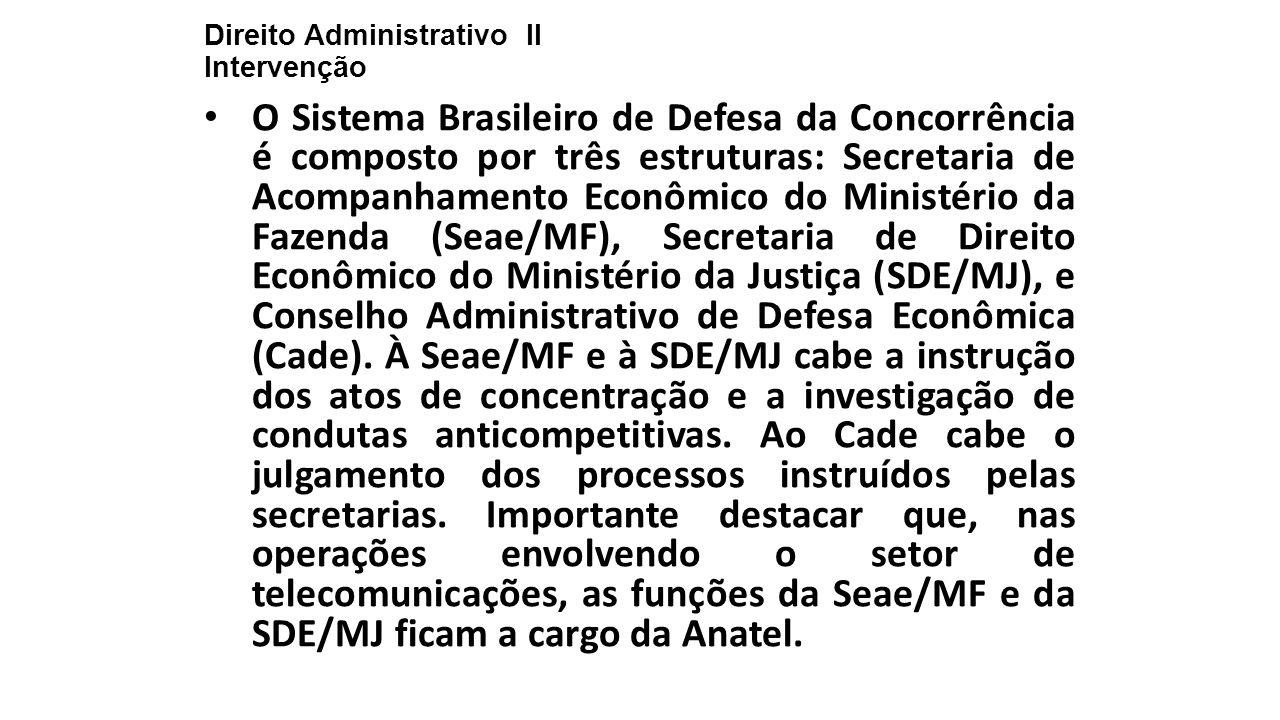 Direito Administrativo II Intervenção O Sistema Brasileiro de Defesa da Concorrência é composto por três estruturas: Secretaria de Acompanhamento Econ