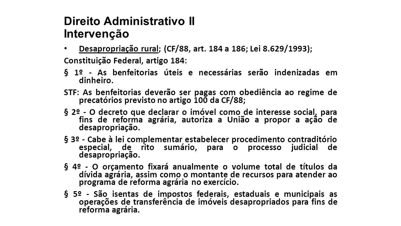 Direito Administrativo II Intervenção Desapropriação rural; (CF/88, art. 184 a 186; Lei 8.629/1993); Constituição Federal, artigo 184: § 1º - As benfe