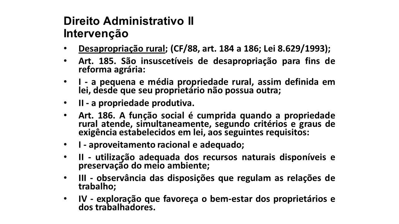 Direito Administrativo II Intervenção Desapropriação rural; (CF/88, art. 184 a 186; Lei 8.629/1993); Art. 185. São insuscetíveis de desapropriação par