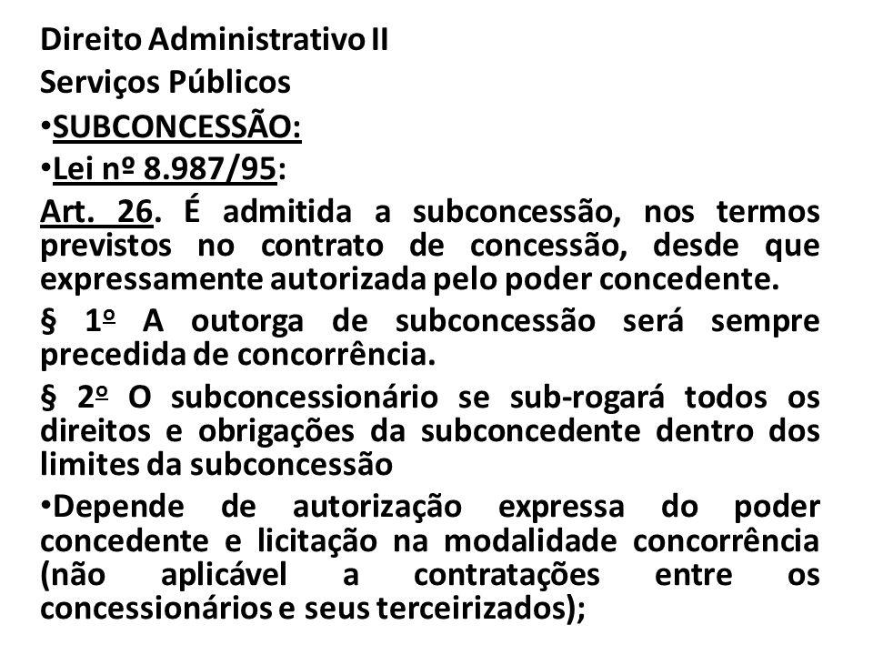 Direito Administrativo II Serviços Públicos SUBCONCESSÃO: Lei nº 8.987/95: Art. 26. É admitida a subconcessão, nos termos previstos no contrato de con