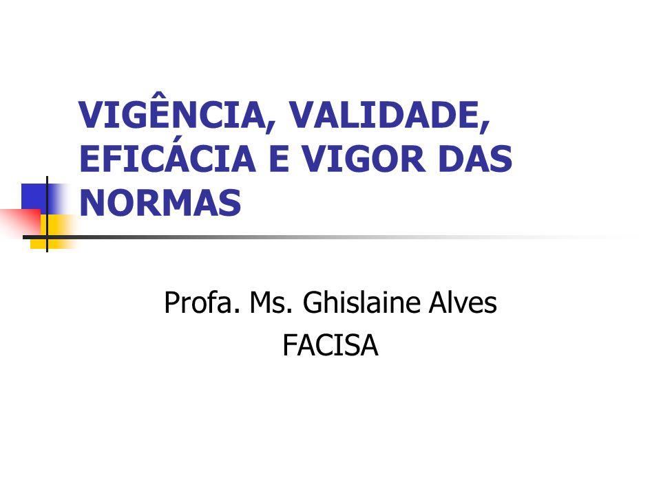 VIGÊNCIA, VALIDADE, EFICÁCIA E VIGOR DAS NORMAS Profa. Ms. Ghislaine Alves FACISA