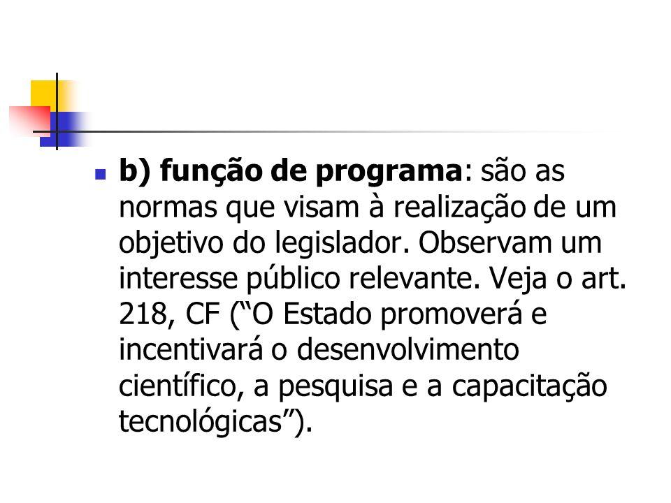 b) função de programa: são as normas que visam à realização de um objetivo do legislador. Observam um interesse público relevante. Veja o art. 218, CF