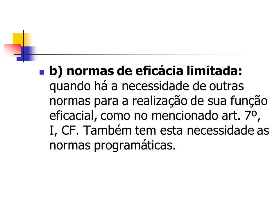 b) normas de eficácia limitada: quando há a necessidade de outras normas para a realização de sua função eficacial, como no mencionado art. 7º, I, CF.
