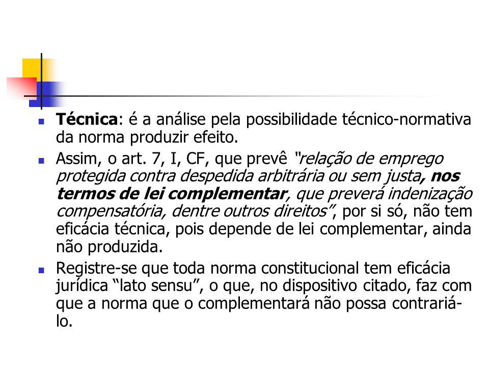 Técnica: é a análise pela possibilidade técnico-normativa da norma produzir efeito. Assim, o art. 7, I, CF, que prevê relação de emprego protegida con