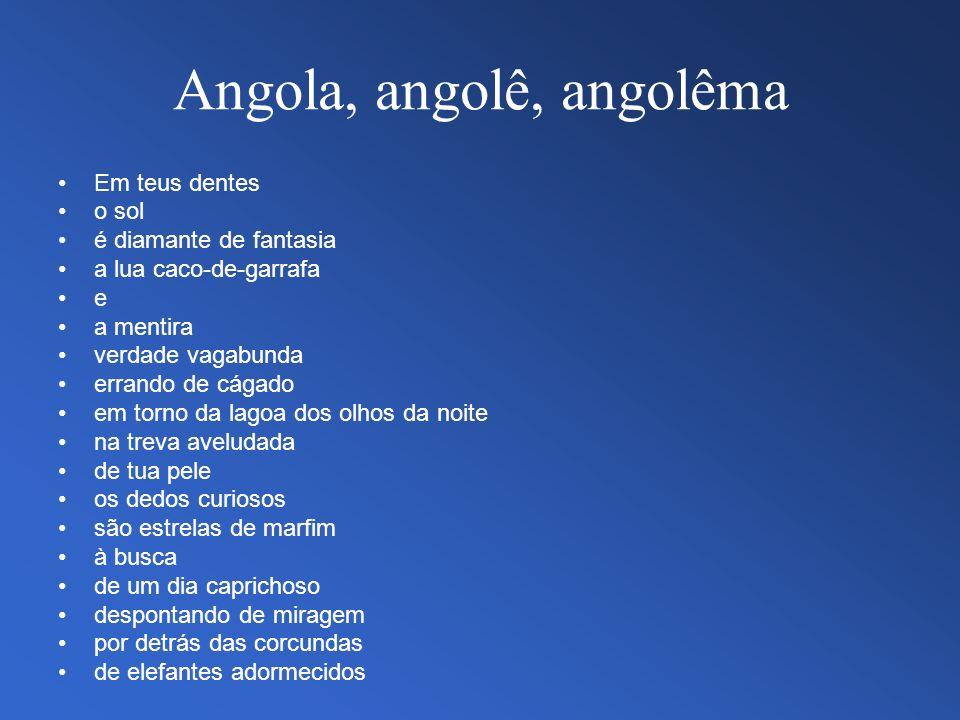Angola, angolê, angolêma Em teus dentes o sol é diamante de fantasia a lua caco-de-garrafa e a mentira verdade vagabunda errando de cágado em torno da