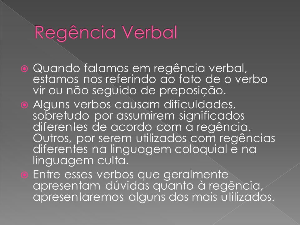 Quando falamos em regência verbal, estamos nos referindo ao fato de o verbo vir ou não seguido de preposição. Alguns verbos causam dificuldades, sobre