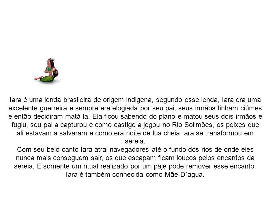 Iara é uma lenda brasileira de origem indigena, segundo esse lenda, Iara era uma excelente guerreira e sempre era elogiada por seu pai, seus irmãos ti