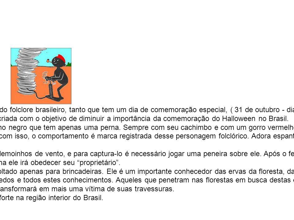 Saci-Pererê É o personagem folclórico mais conhecido do folclore brasileiro, tanto que tem um dia de comemoração especial, ( 31 de outubro - dia do Sa
