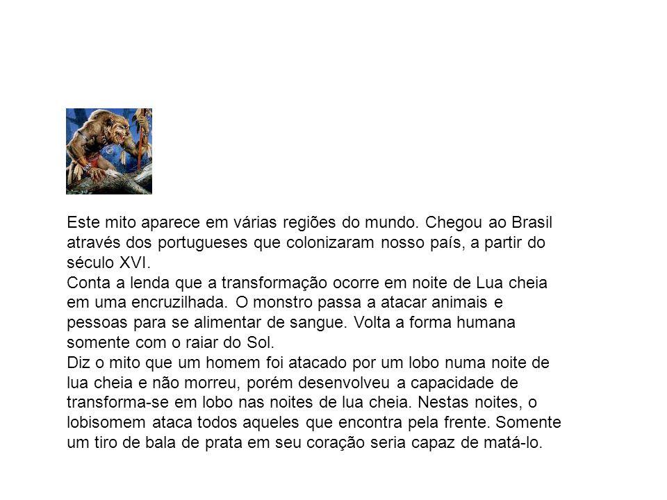 Este mito aparece em várias regiões do mundo. Chegou ao Brasil através dos portugueses que colonizaram nosso país, a partir do século XVI. Conta a len