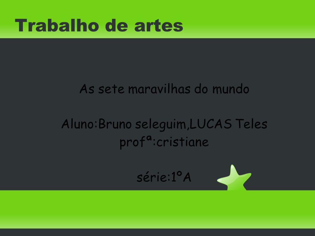 Trabalho de artes As sete maravilhas do mundo Aluno:Bruno seleguim,LUCAS Teles profª:cristiane série:1ºA