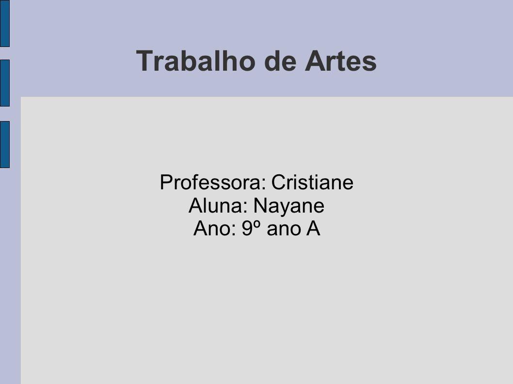 Trabalho de Artes Professora: Cristiane Aluna: Nayane Ano: 9º ano A
