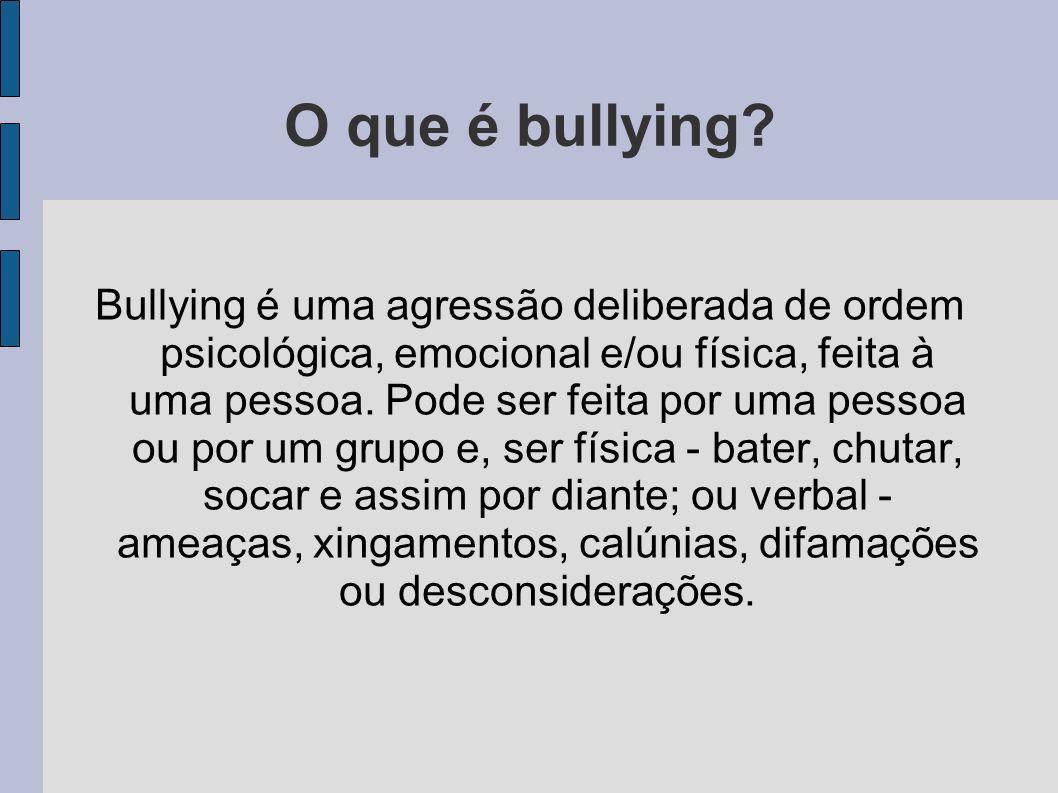 O que é bullying? Bullying é uma agressão deliberada de ordem psicológica, emocional e/ou física, feita à uma pessoa. Pode ser feita por uma pessoa ou