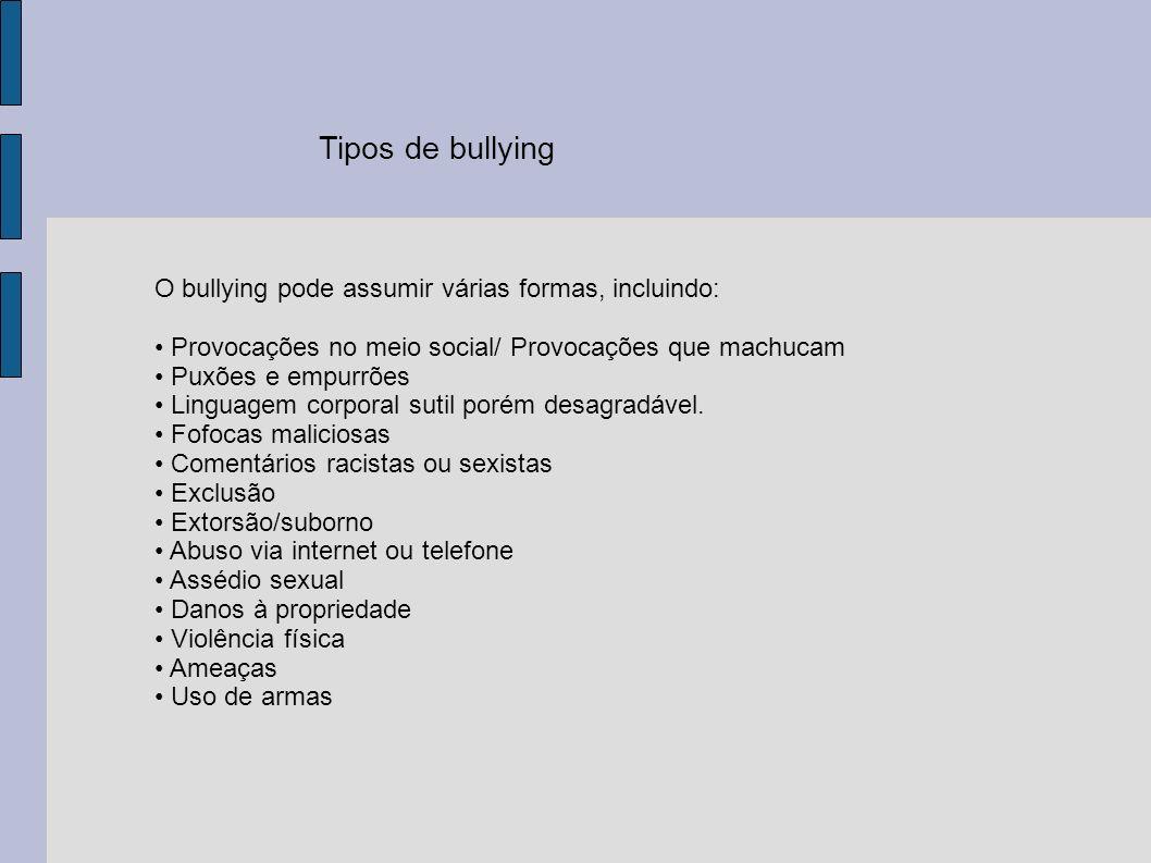 Tipos de bullying O bullying pode assumir várias formas, incluindo: Provocações no meio social/ Provocações que machucam Puxões e empurrões Linguagem corporal sutil porém desagradável.