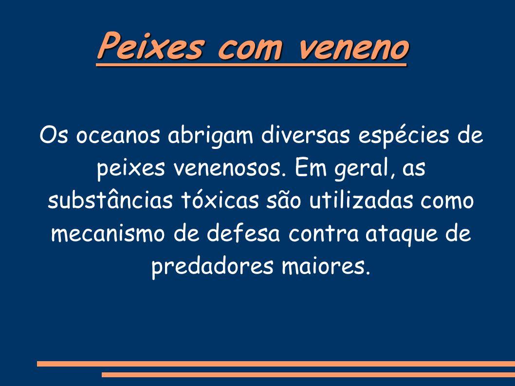 Peixes com veneno Os oceanos abrigam diversas espécies de peixes venenosos.