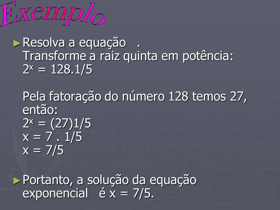 Resolva a equação. Transforme a raiz quinta em potência: 2 x = 128.1/5 Pela fatoração do número 128 temos 27, então: 2 x = (27)1/5 x = 7. 1/5 x = 7/5