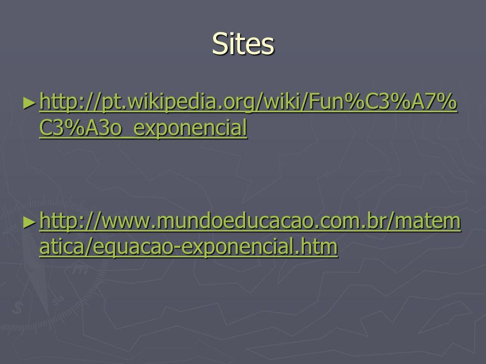 Sites http://pt.wikipedia.org/wiki/Fun%C3%A7% C3%A3o_exponencial http://pt.wikipedia.org/wiki/Fun%C3%A7% C3%A3o_exponencial http://pt.wikipedia.org/wi