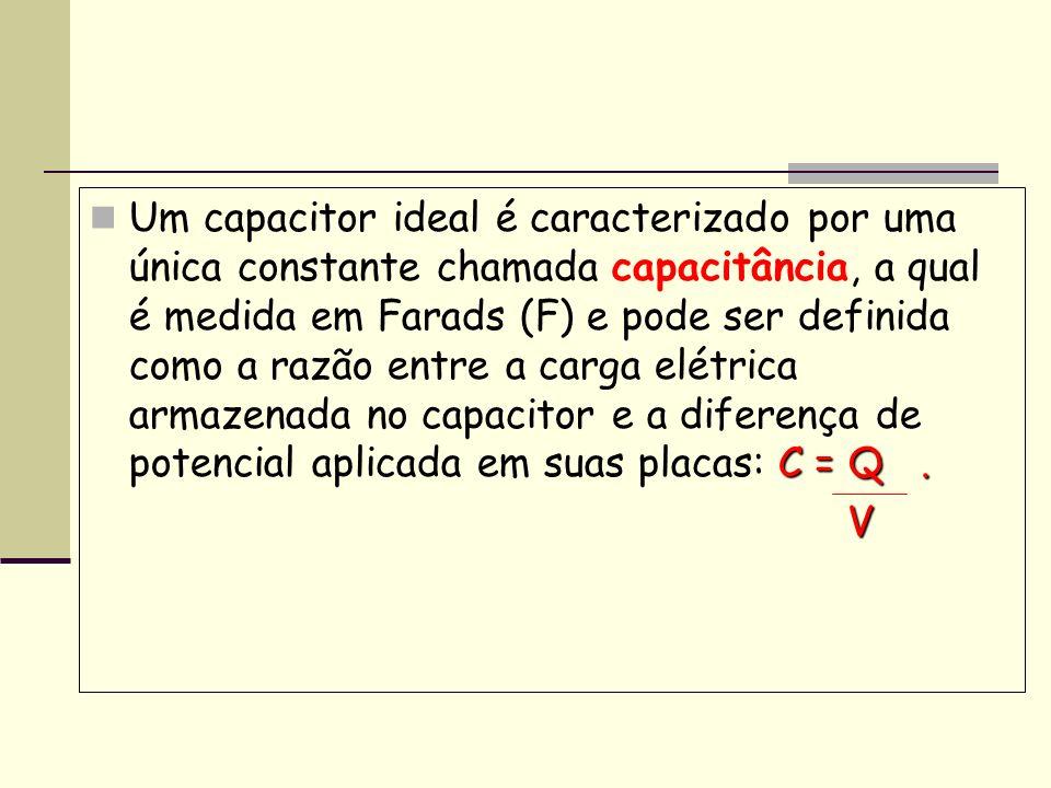 Capacitância É denominada capacitância C a propriedade que os capacitores têm de armazenar cargas elétricas na forma de campo eletrostático, e ela é medida através do quociente entre a quantidade de carga (Q) e a diferença de potencial (V) existente entre as placas do capacitor, matematicamente fica da seguinte forma: C = Q V